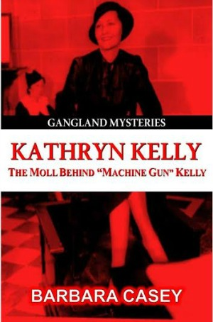 "Kathryn Kelly The Moll Behind ""Machine Gun"" Kelly by Barbara Casey"