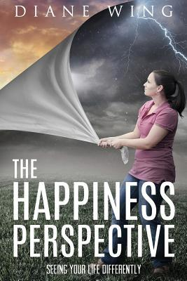 The Happiness Perspective: Seeing Your Life Differently by Diane Wing